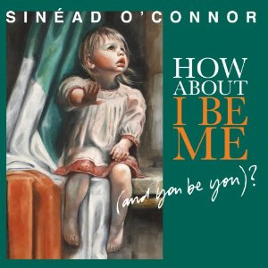 Sinead O'Connor - How About I Be Me